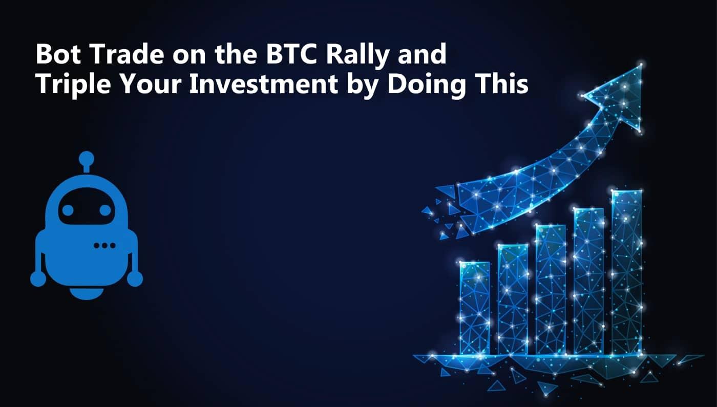 Bot trading sul rally di BTC per triplicare l'investimento con questo metodo